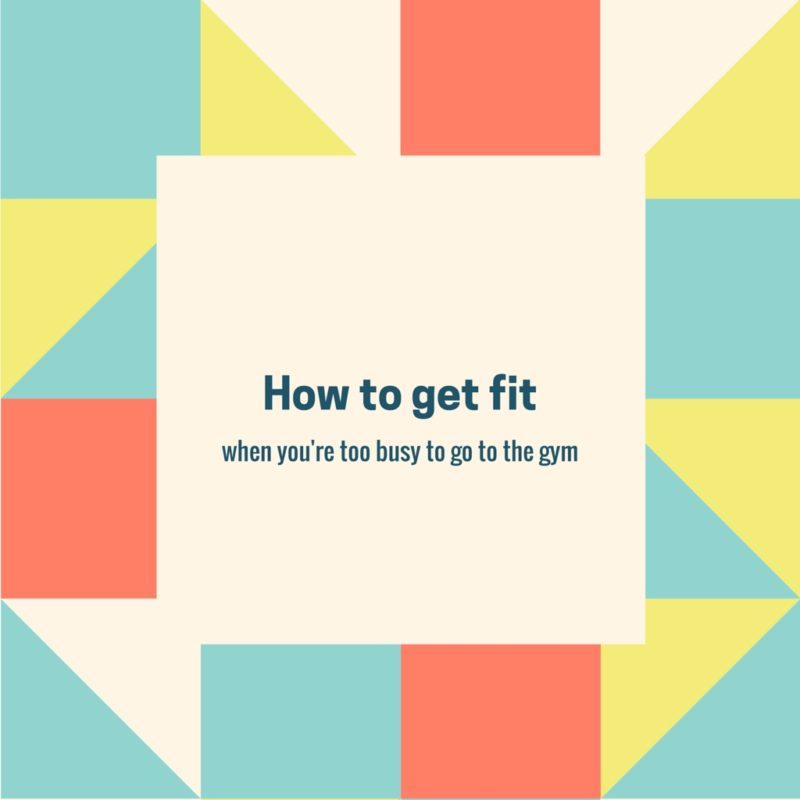 How to get fit when you're too busy to go the gym – an Introduction to a new series on my blog